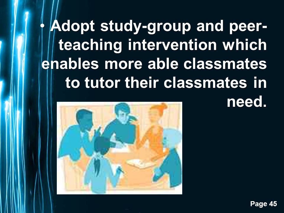 Page 45 Adopt study-group and peer- teaching intervention which enables more able classmates to tutor their classmates in need.Adopt study-group and peer- teaching intervention which enables more able classmates to tutor their classmates in need.