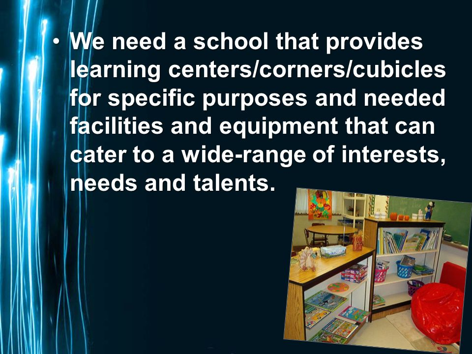 Page 56 We need a school that provides learning centers/corners/cubicles for specific purposes and needed facilities and equipment that can cater to a wide-range of interests, needs and talents.We need a school that provides learning centers/corners/cubicles for specific purposes and needed facilities and equipment that can cater to a wide-range of interests, needs and talents.