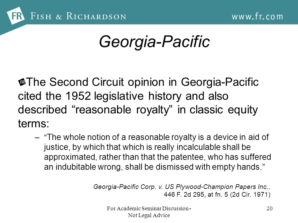 Georgia-Pacific The Second Circuit opinion in Georgia-Pacific cited the 1952 legislative history and also described reasonable royalty in classic equity terms: –The whole notion of a reasonable royalty is a device in aid of justice, by which that which is really incalculable shall be approximated, rather than that the patentee, who has suffered an indubitable wrong, shall be dismissed with empty hands.