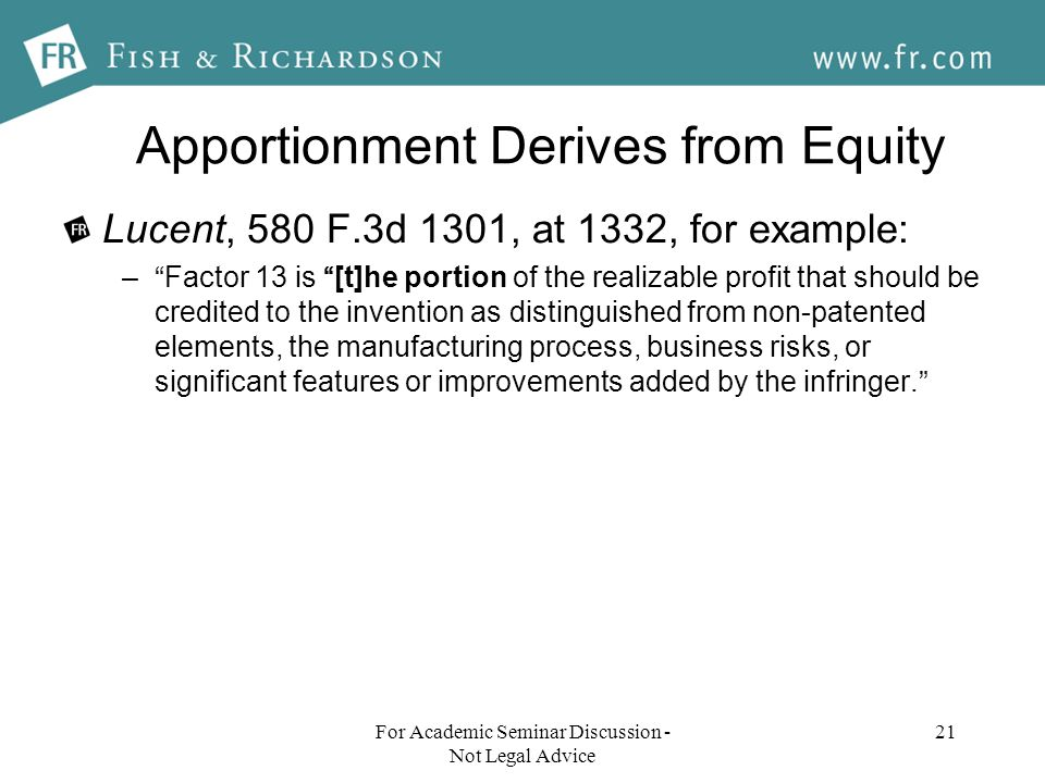 Apportionment Derives from Equity Lucent, 580 F.3d 1301, at 1332, for example: –Factor 13 is [t]he portion of the realizable profit that should be credited to the invention as distinguished from non-patented elements, the manufacturing process, business risks, or significant features or improvements added by the infringer.