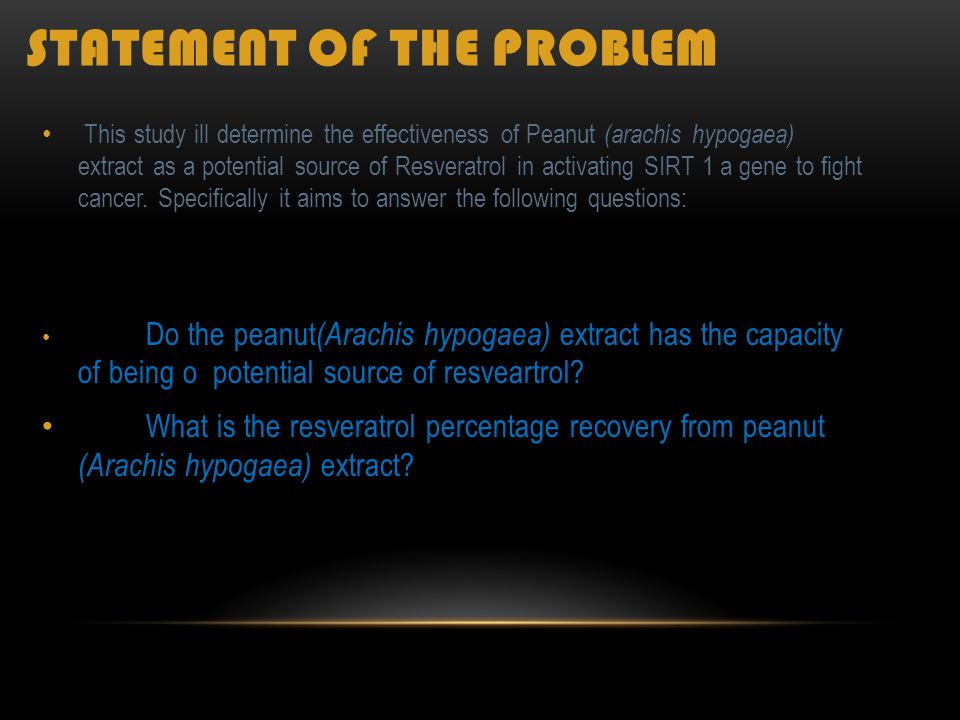 STATEMENT OF THE PROBLEM T his study ill determine the effectiveness of Peanut ( arachis hypogaea) extract as a potential source of Resveratrol in activating SIRT 1 a gene to fight cancer.