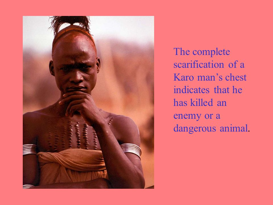 The complete scarification of a Karo mans chest indicates that he has killed an enemy or a dangerous animal.