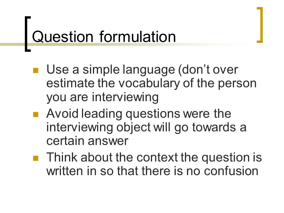 Question formulation Use a simple language (dont over estimate the vocabulary of the person you are interviewing Avoid leading questions were the interviewing object will go towards a certain answer Think about the context the question is written in so that there is no confusion