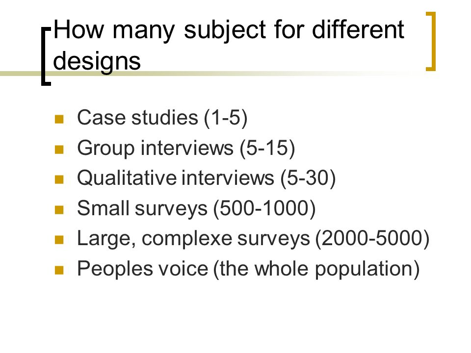 How many subject for different designs Case studies (1-5) Group interviews (5-15) Qualitative interviews (5-30) Small surveys ( ) Large, complexe surveys ( ) Peoples voice (the whole population)