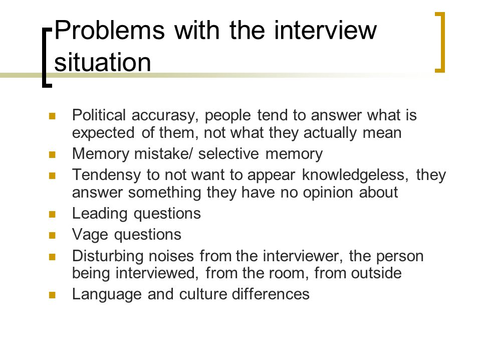 Problems with the interview situation Political accurasy, people tend to answer what is expected of them, not what they actually mean Memory mistake/ selective memory Tendensy to not want to appear knowledgeless, they answer something they have no opinion about Leading questions Vage questions Disturbing noises from the interviewer, the person being interviewed, from the room, from outside Language and culture differences
