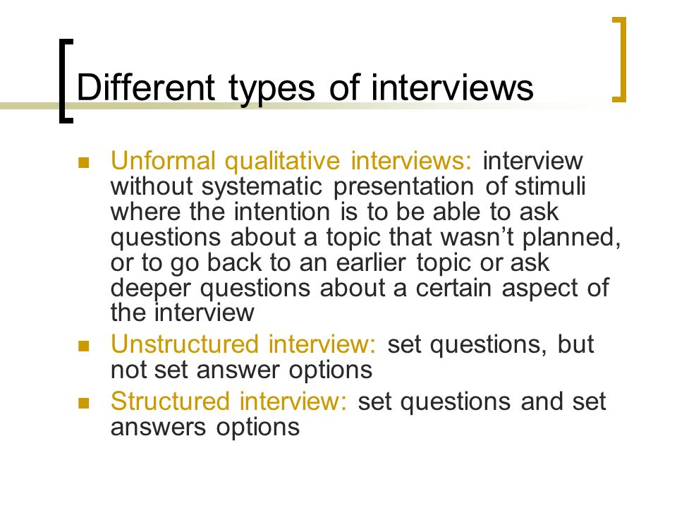 Different types of interviews Unformal qualitative interviews: interview without systematic presentation of stimuli where the intention is to be able to ask questions about a topic that wasnt planned, or to go back to an earlier topic or ask deeper questions about a certain aspect of the interview Unstructured interview: set questions, but not set answer options Structured interview: set questions and set answers options
