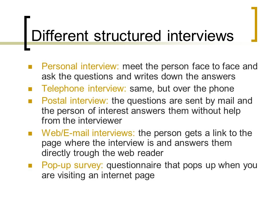 Different structured interviews Personal interview: meet the person face to face and ask the questions and writes down the answers Telephone interview: same, but over the phone Postal interview: the questions are sent by mail and the person of interest answers them without help from the interviewer Web/ interviews: the person gets a link to the page where the interview is and answers them directly trough the web reader Pop-up survey: questionnaire that pops up when you are visiting an internet page