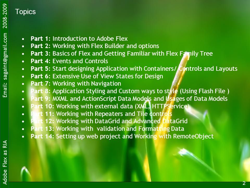 Adobe Flex as RIA Topics Part 1: Introduction to Adobe Flex Part 2: Working with Flex Builder and options Part 3: Basics of Flex and Getting Familiar with Flex Family Tree Part 4: Events and Controls Part 5: Start designing Application with Containers/ Controls and Layouts Part 6: Extensive Use of View States for Design Part 7: Working with Navigation Part 8: Application Styling and Custom ways to style (Using Flash File ) Part 9: MXML and ActionScript Data Models and Usages of Data Models Part 10: Working with external data (XML, HTTPService) Part 11: Working with Repeaters and Tile controls Part 12: Working with DataGrid and Advanced DataGrid Part 13: Working with validation and Formatting Data Part 14: Setting up web project and Working with RemoteObject