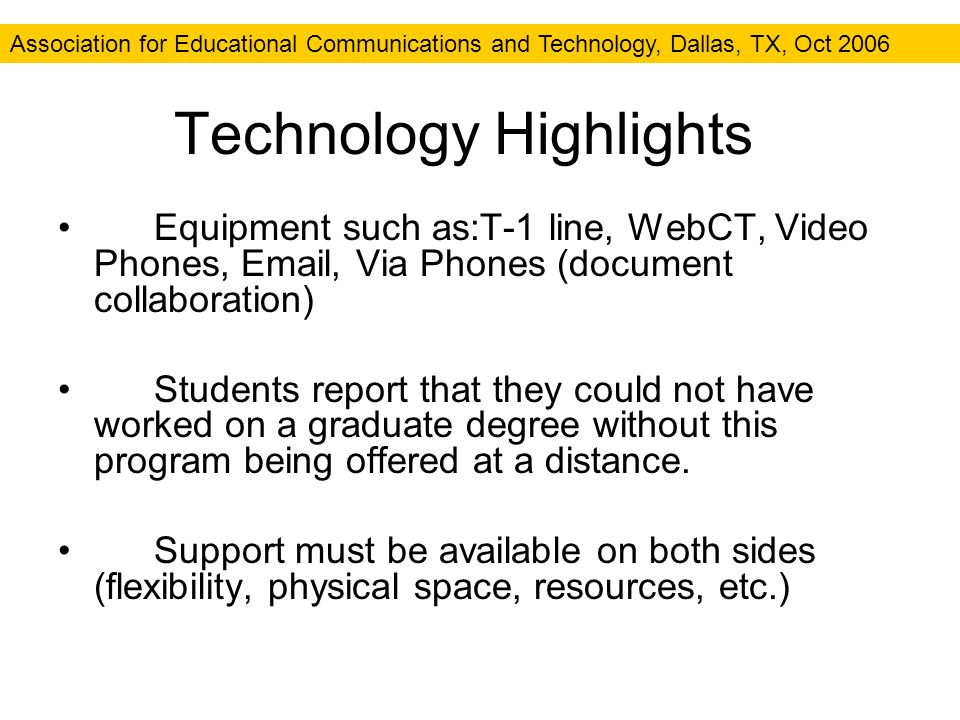 Association for Educational Communications and Technology, Dallas, TX, Oct 2006 Technology Highlights Equipment such as:T-1 line, WebCT, Video Phones, Email, Via Phones (document collaboration) Students report that they could not have worked on a graduate degree without this program being offered at a distance.