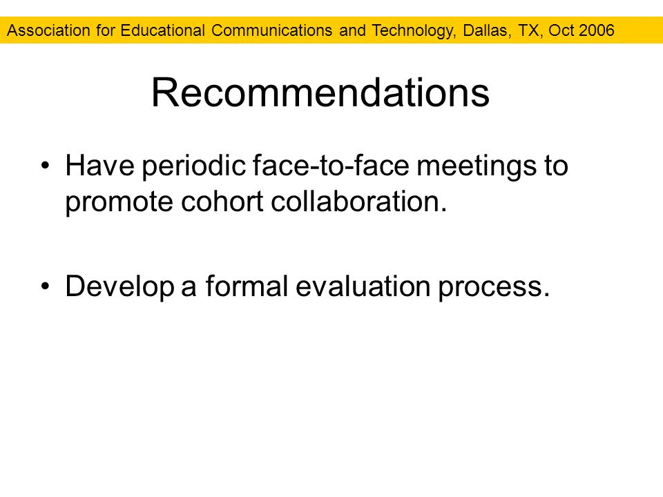 Association for Educational Communications and Technology, Dallas, TX, Oct 2006 Recommendations Have periodic face-to-face meetings to promote cohort collaboration.
