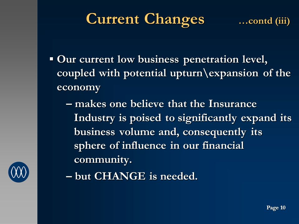 Current Changes …contd (iii) Current Changes …contd (iii) Our current low business penetration level, coupled with potential upturn\expansion of the economy Our current low business penetration level, coupled with potential upturn\expansion of the economy – makes one believe that the Insurance Industry is poised to significantly expand its business volume and, consequently its sphere of influence in our financial community.
