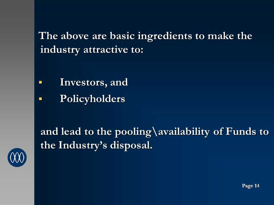 The above are basic ingredients to make the industry attractive to: Investors, and Investors, and Policyholders Policyholders and lead to the pooling\availability of Funds to the Industrys disposal.