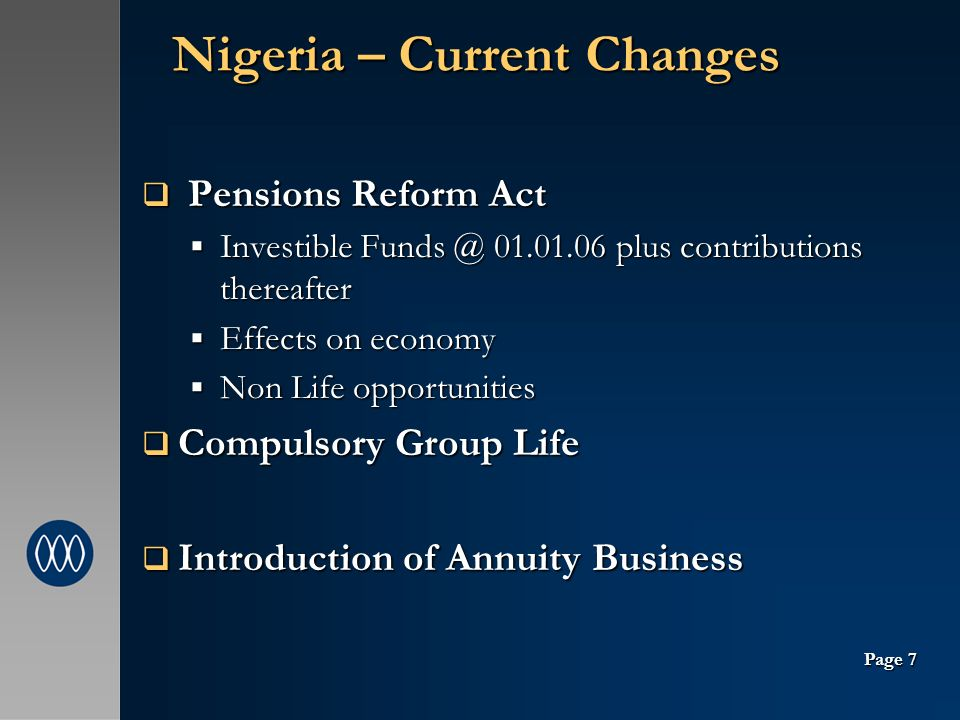 Nigeria – Current Changes Pensions Reform Act Pensions Reform Act Investible Funds @ 01.01.06 plus contributions thereafter Investible Funds @ 01.01.06 plus contributions thereafter Effects on economy Effects on economy Non Life opportunities Non Life opportunities Compulsory Group Life Compulsory Group Life Introduction of Annuity Business Introduction of Annuity Business Page 7