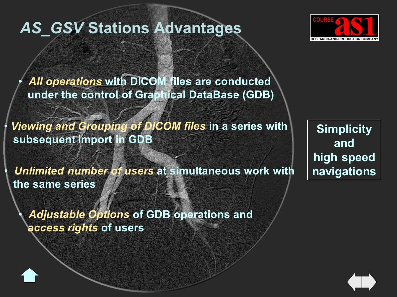 Simplicity and high speed navigations Viewing and Grouping of DICOM files in a series with subsequent import in GDB All operations with DICOM files are conducted under the control of Graphical DataBase (GDB) Adjustable Options of GDB operations and access rights of users Unlimited number of users at simultaneous work with the same series AS_GSV Stations Advantages