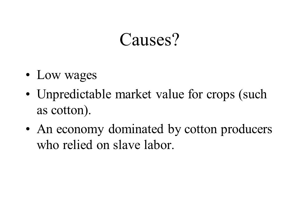 Causes. Low wages Unpredictable market value for crops (such as cotton).