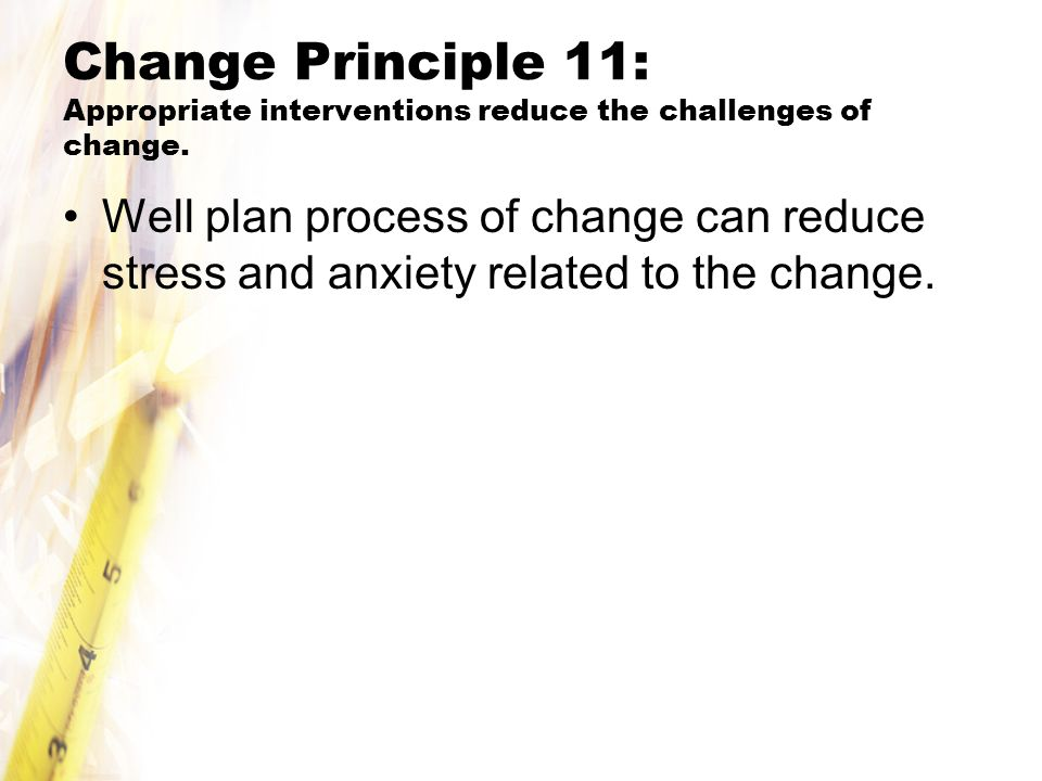 Change Principle 11: Appropriate interventions reduce the challenges of change.