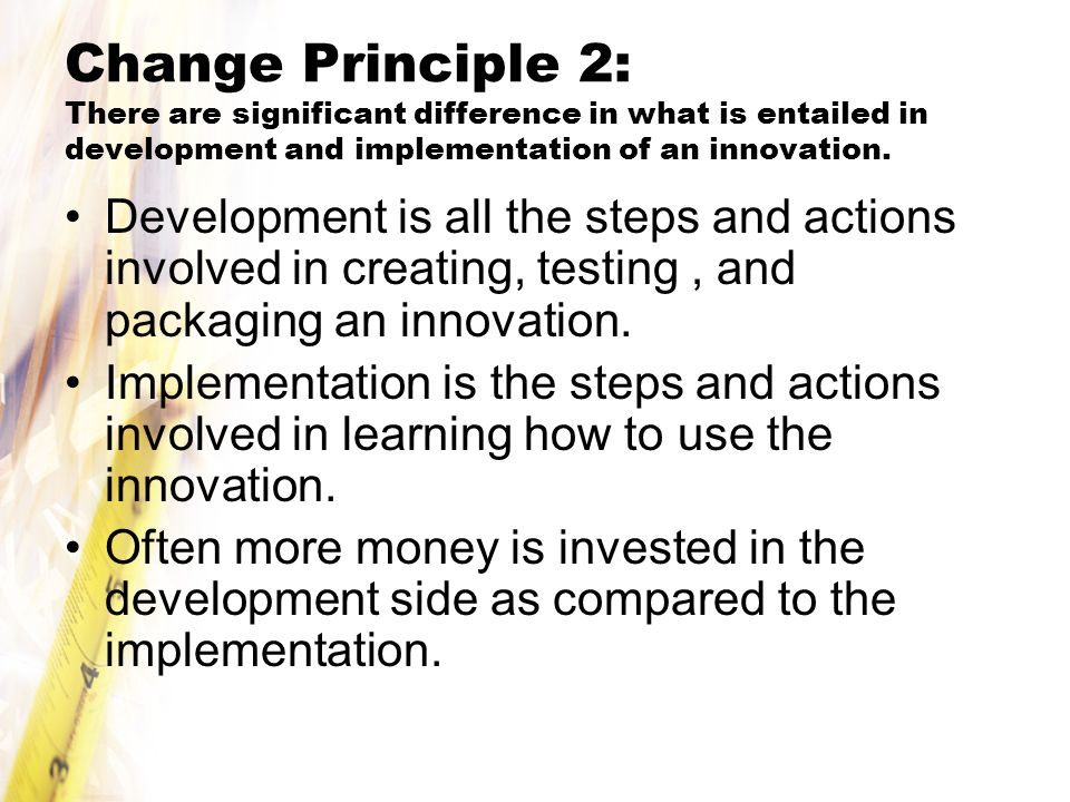 Change Principle 2: There are significant difference in what is entailed in development and implementation of an innovation.