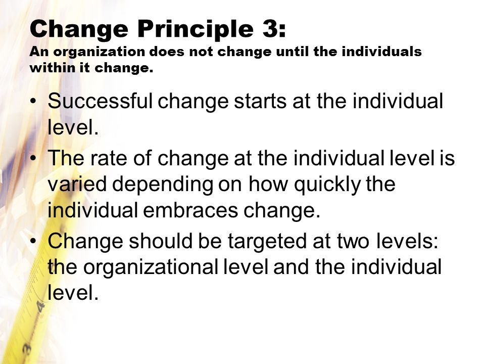 Change Principle 3: An organization does not change until the individuals within it change.