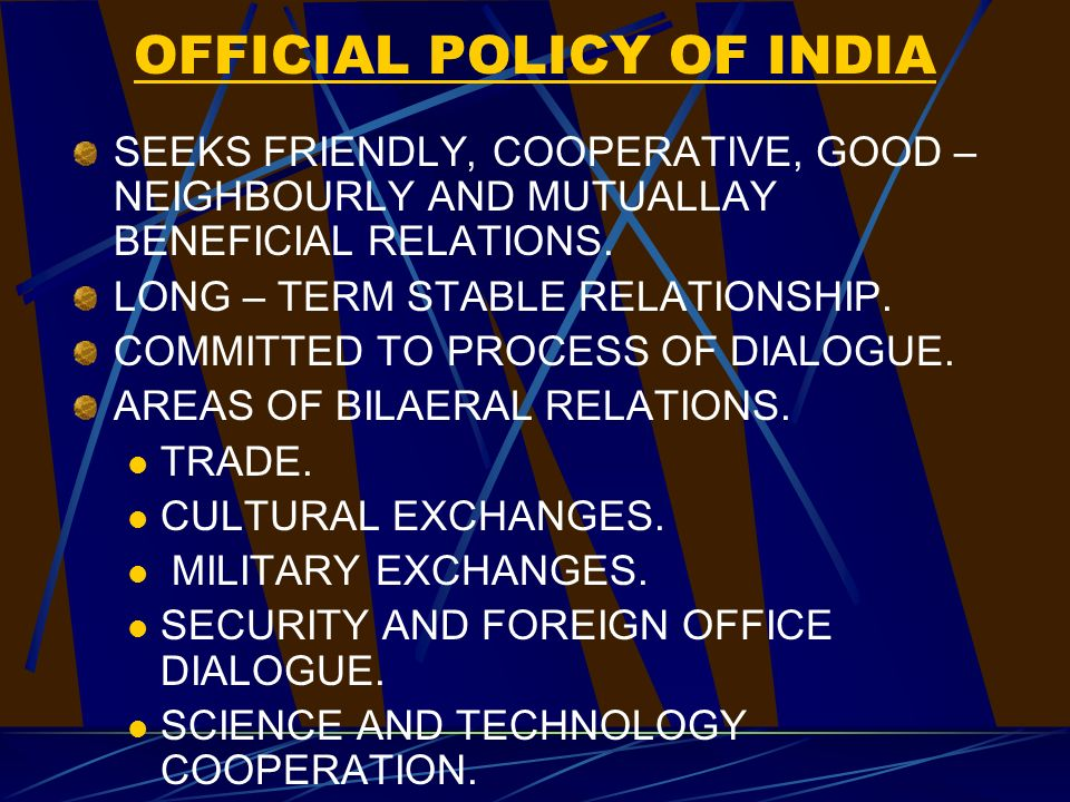 OFFICIAL POLICY OF INDIA SEEKS FRIENDLY, COOPERATIVE, GOOD – NEIGHBOURLY AND MUTUALLAY BENEFICIAL RELATIONS.
