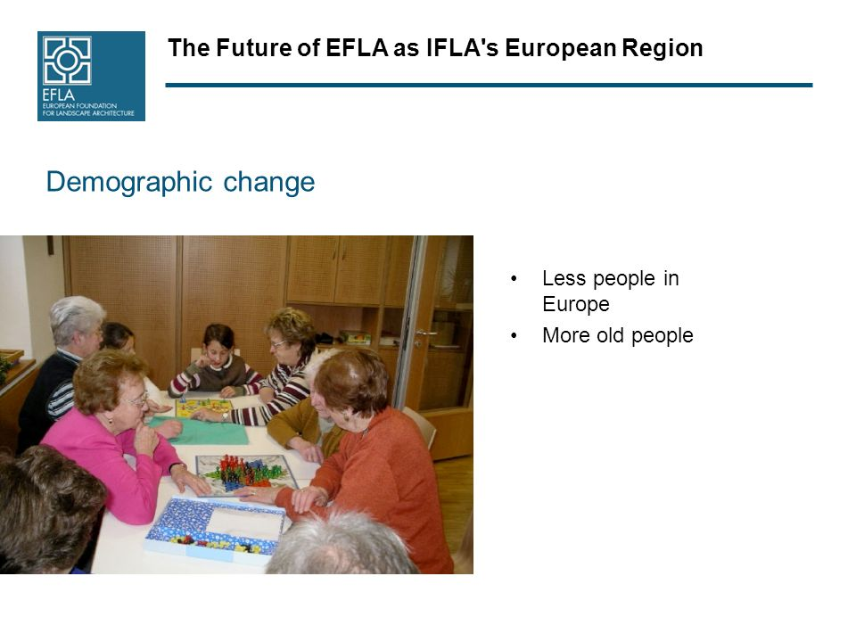 The Future of EFLA as IFLA s European Region Demographic change Less people in Europe More old people