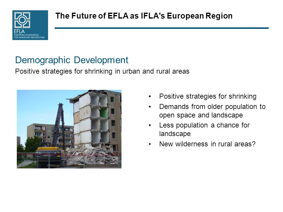 The Future of EFLA as IFLA s European Region Demographic Development Positive strategies for shrinking in urban and rural areas Positive strategies for shrinking Demands from older population to open space and landscape Less population a chance for landscape New wilderness in rural areas