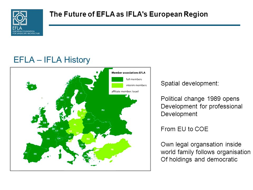 The Future of EFLA as IFLA s European Region EFLA – IFLA History Spatial development: Political change 1989 opens Development for professional Development From EU to COE Own legal organsation inside world family follows organisation Of holdings and democratic