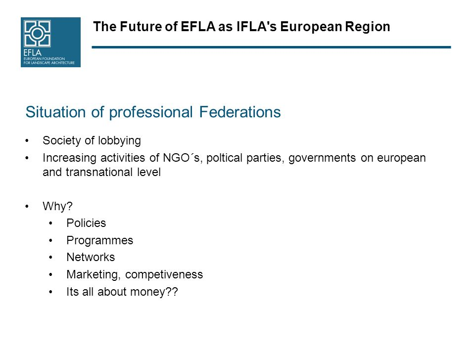 The Future of EFLA as IFLA s European Region Situation of professional Federations Society of lobbying Increasing activities of NGO´s, poltical parties, governments on european and transnational level Why.