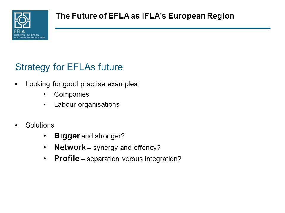 The Future of EFLA as IFLA s European Region Strategy for EFLAs future Looking for good practise examples: Companies Labour organisations Solutions Bigger and stronger.