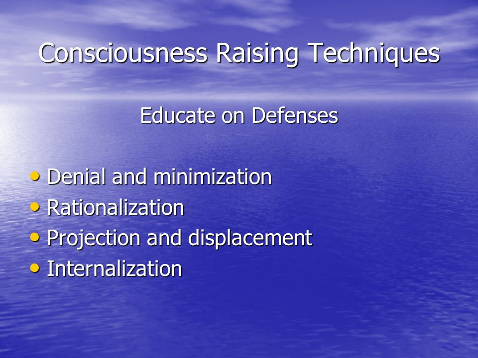 Consciousness Raising Techniques Educate on Defenses Denial and minimization Denial and minimization Rationalization Rationalization Projection and displacement Projection and displacement Internalization Internalization