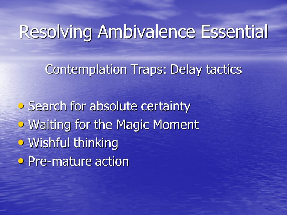 Resolving Ambivalence Essential Contemplation Traps: Delay tactics Search for absolute certainty Search for absolute certainty Waiting for the Magic Moment Waiting for the Magic Moment Wishful thinking Wishful thinking Pre-mature action Pre-mature action
