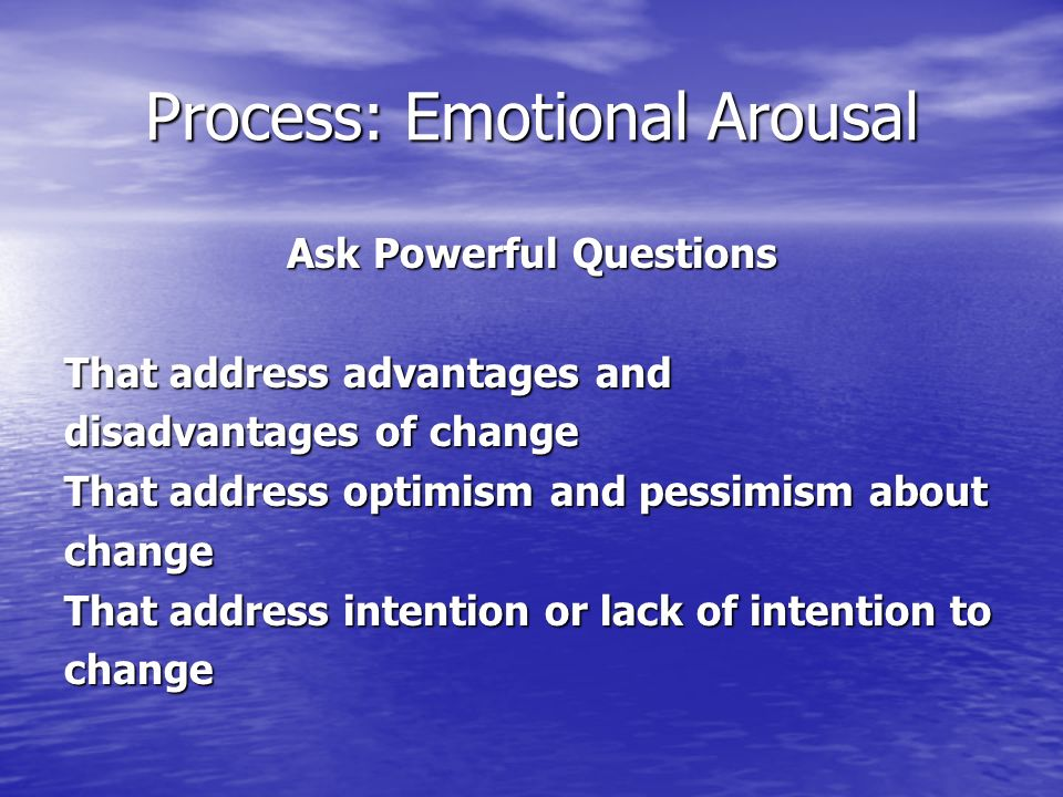 Process: Emotional Arousal Ask Powerful Questions That address advantages and disadvantages of change That address optimism and pessimism about change That address intention or lack of intention to change