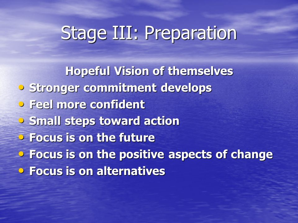 Stage III: Preparation Hopeful Vision of themselves Stronger commitment develops Stronger commitment develops Feel more confident Feel more confident Small steps toward action Small steps toward action Focus is on the future Focus is on the future Focus is on the positive aspects of change Focus is on the positive aspects of change Focus is on alternatives Focus is on alternatives