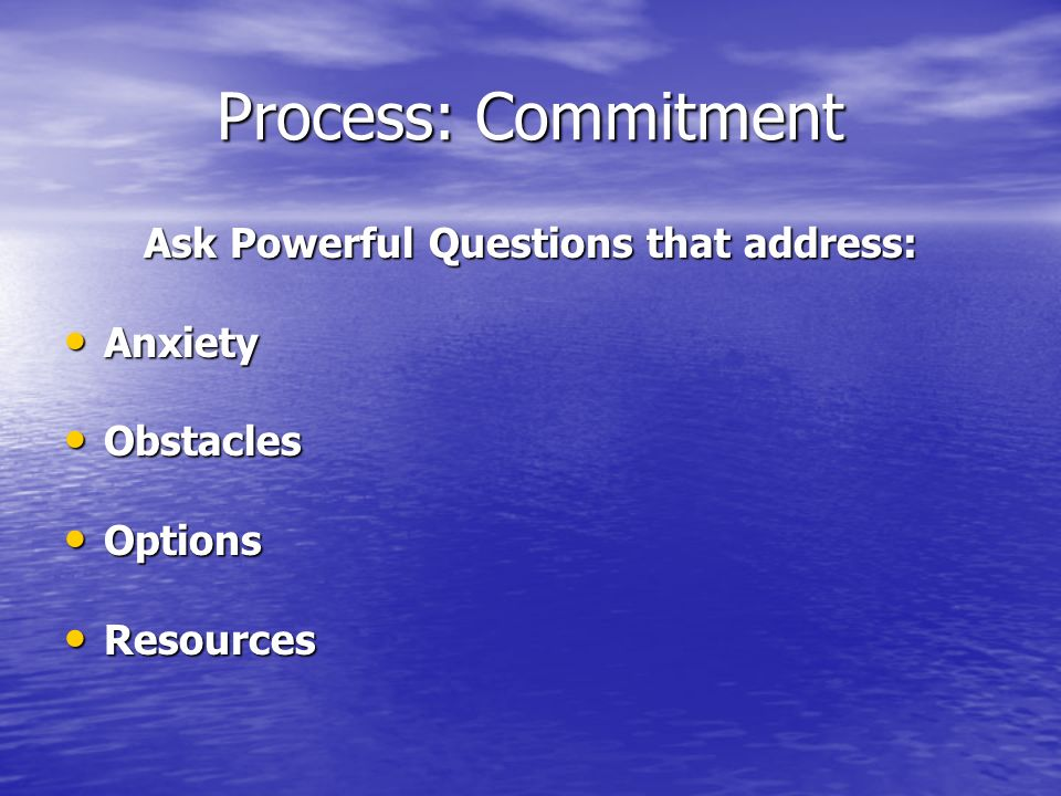 Process: Commitment Ask Powerful Questions that address: Anxiety Anxiety Obstacles Obstacles Options Options Resources Resources