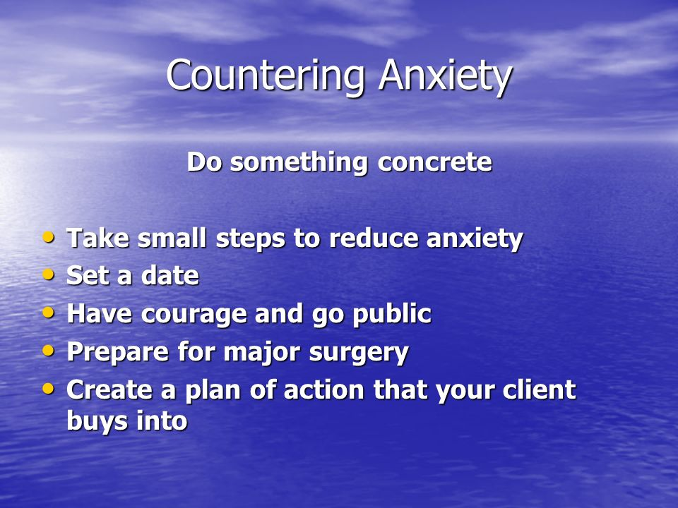 Countering Anxiety Do something concrete Take small steps to reduce anxiety Take small steps to reduce anxiety Set a date Set a date Have courage and go public Have courage and go public Prepare for major surgery Prepare for major surgery Create a plan of action that your client buys into Create a plan of action that your client buys into