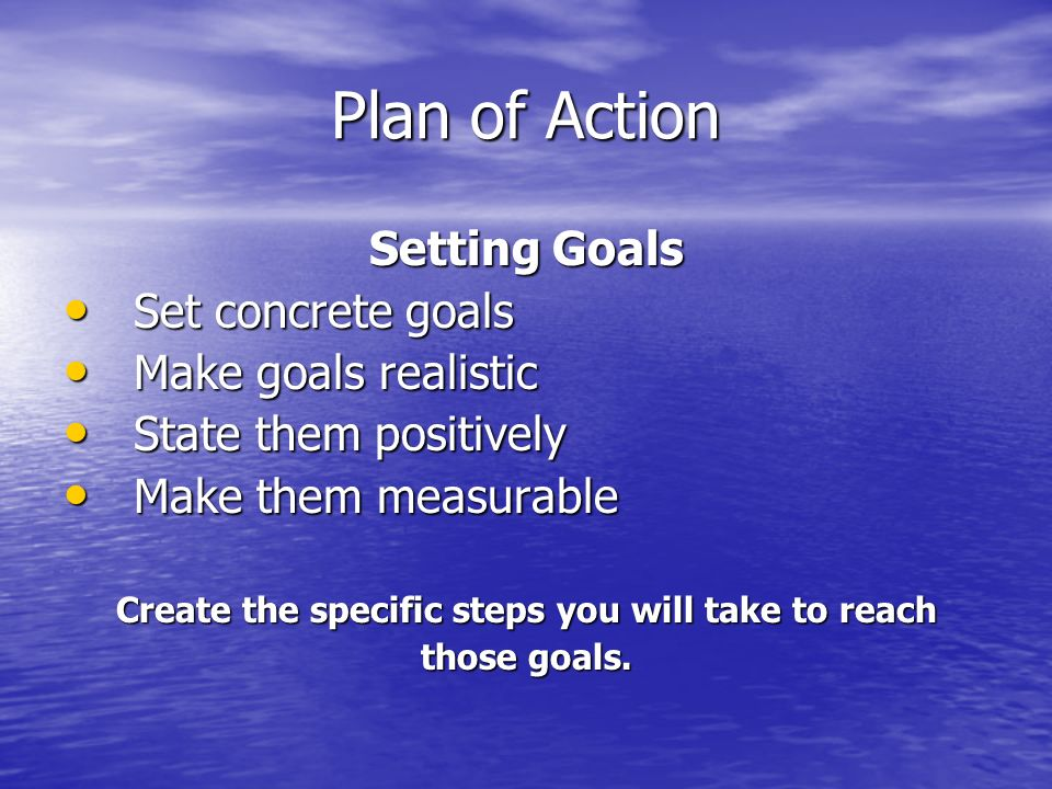 Plan of Action Setting Goals Set concrete goals Set concrete goals Make goals realistic Make goals realistic State them positively State them positively Make them measurable Make them measurable Create the specific steps you will take to reach those goals.