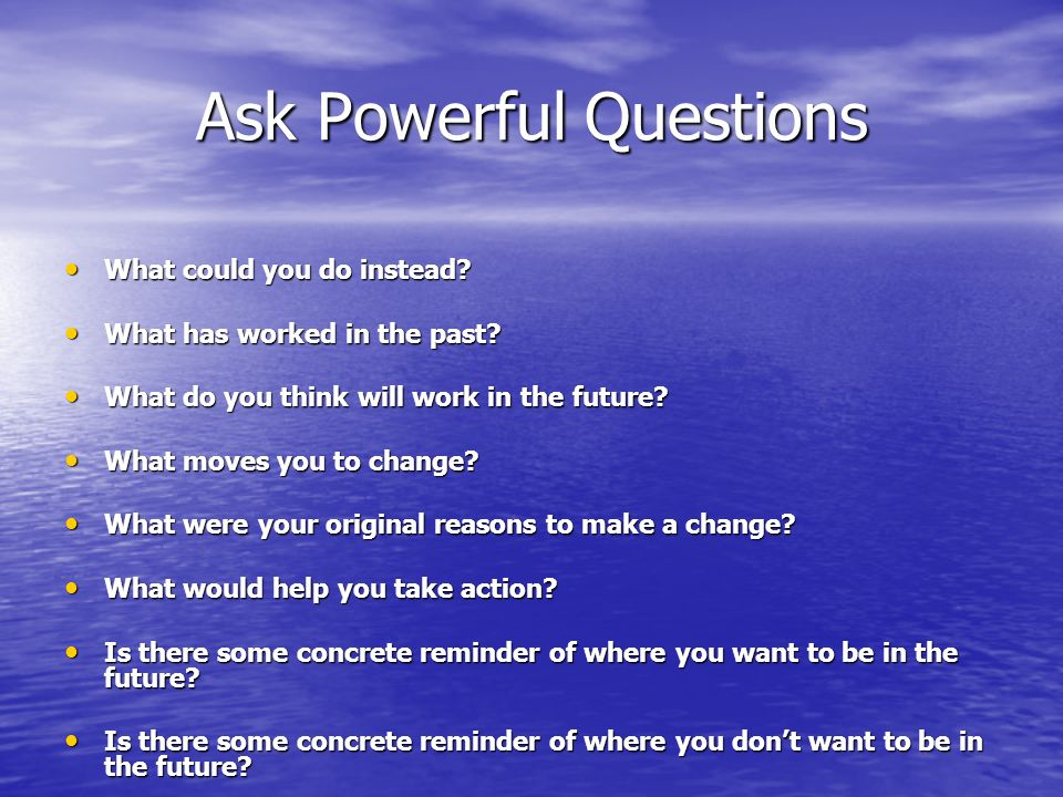 Ask Powerful Questions What could you do instead. What could you do instead.