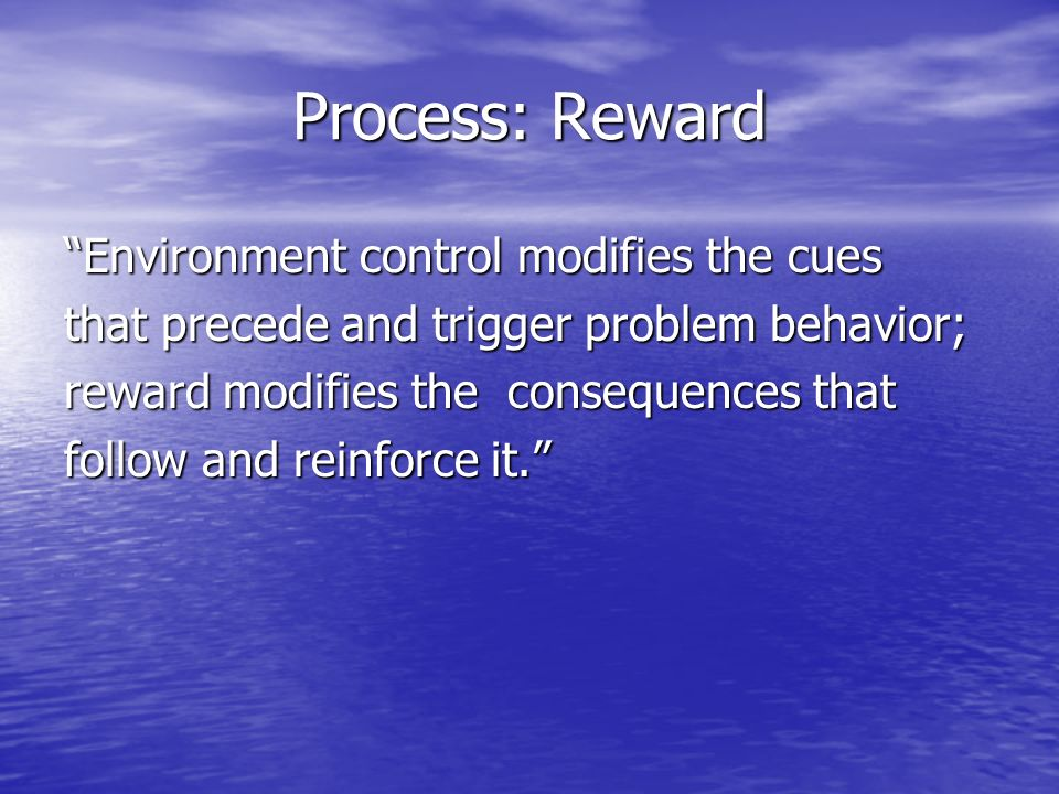 Process: Reward Environment control modifies the cues that precede and trigger problem behavior; reward modifies the consequences that follow and reinforce it.