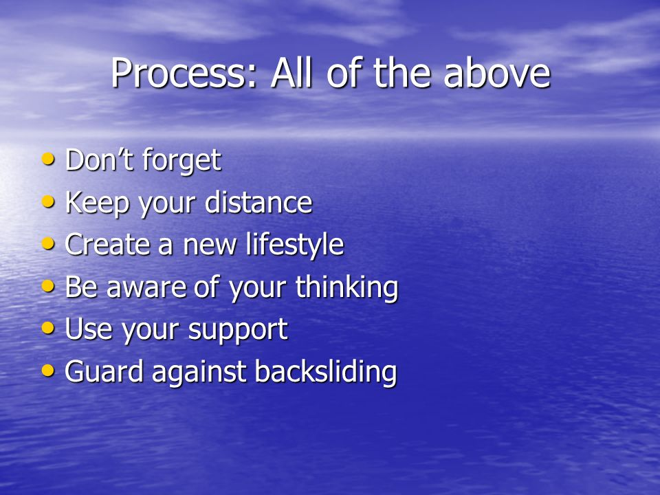 Process: All of the above Dont forget Dont forget Keep your distance Keep your distance Create a new lifestyle Create a new lifestyle Be aware of your thinking Be aware of your thinking Use your support Use your support Guard against backsliding Guard against backsliding