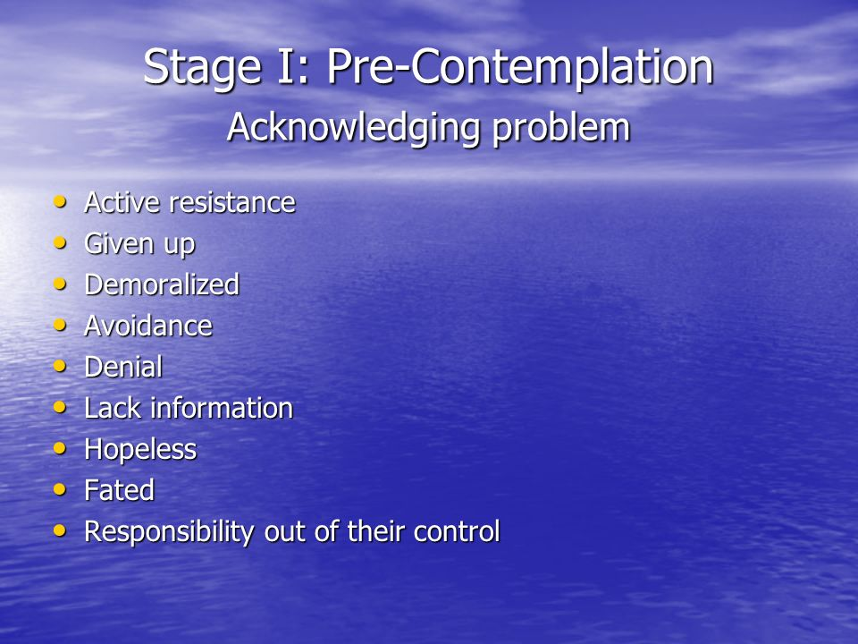 Stage I: Pre-Contemplation Acknowledging problem Active resistance Active resistance Given up Given up Demoralized Demoralized Avoidance Avoidance Denial Denial Lack information Lack information Hopeless Hopeless Fated Fated Responsibility out of their control Responsibility out of their control