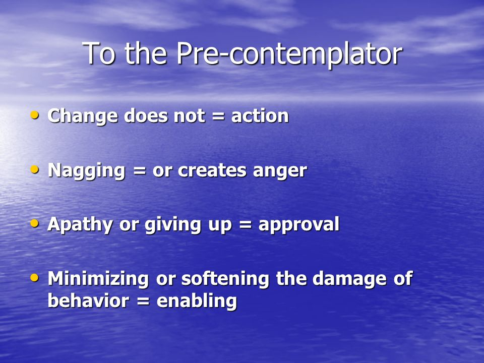 To the Pre-contemplator Change does not = action Change does not = action Nagging = or creates anger Nagging = or creates anger Apathy or giving up = approval Apathy or giving up = approval Minimizing or softening the damage of behavior = enabling Minimizing or softening the damage of behavior = enabling