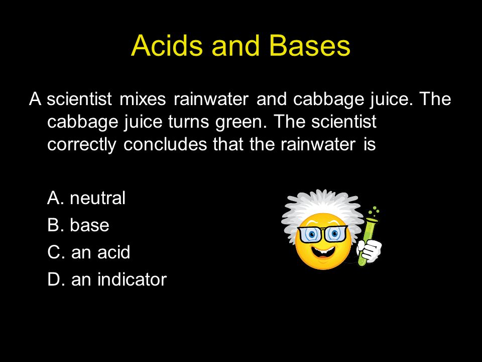 Acids and Bases A scientist mixes rainwater and cabbage juice.