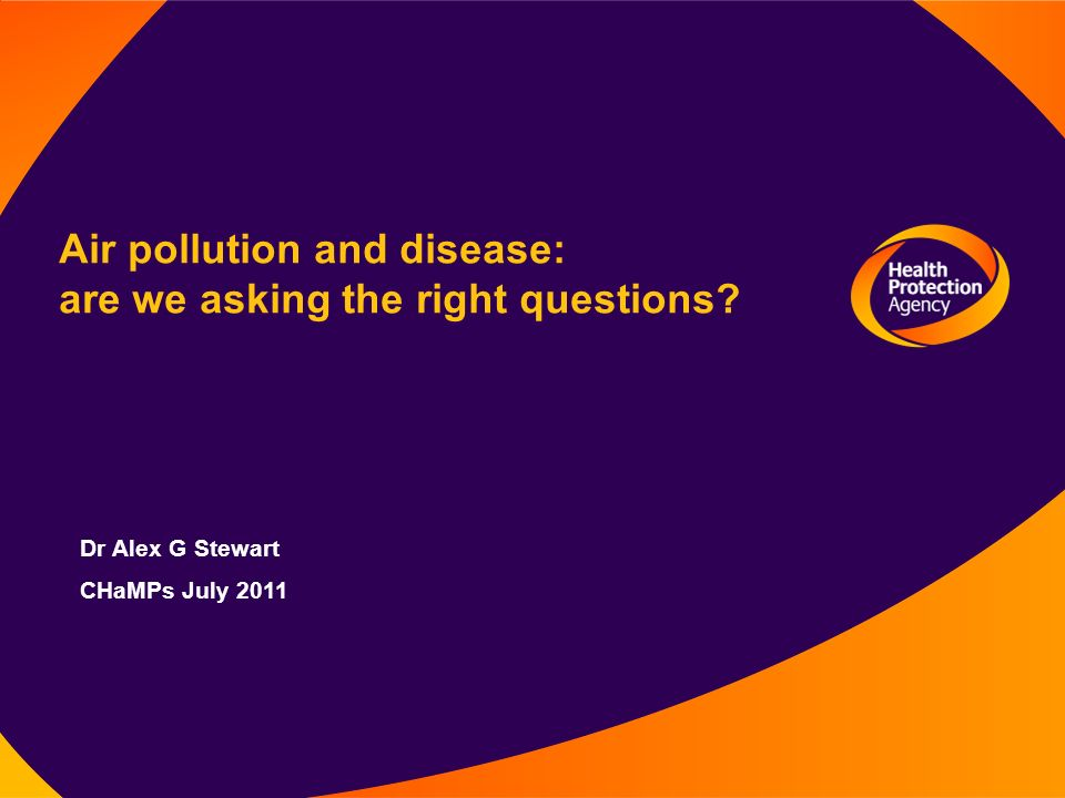 Air pollution and disease: are we asking the right questions Dr Alex G Stewart CHaMPs July 2011