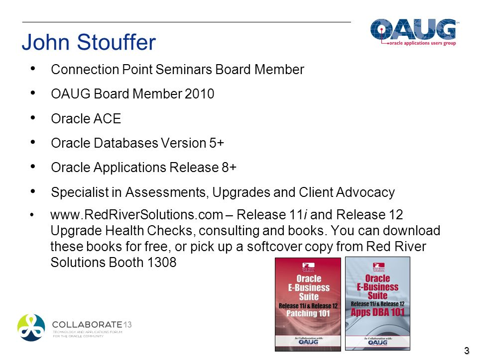 John Stouffer Connection Point Seminars Board Member OAUG Board Member 2010 Oracle ACE Oracle Databases Version 5+ Oracle Applications Release 8+ Specialist in Assessments, Upgrades and Client Advocacy www.RedRiverSolutions.com – Release 11i and Release 12 Upgrade Health Checks, consulting and books.
