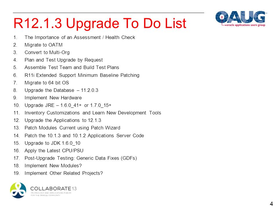 R12.1.3 Upgrade To Do List 1.The Importance of an Assessment / Health Check 2.Migrate to OATM 3.Convert to Multi-Org 4.Plan and Test Upgrade by Request 5.Assemble Test Team and Build Test Plans 6.R11i Extended Support Minimum Baseline Patching 7.Migrate to 64 bit OS 8.Upgrade the Database – 11.2.0.3 9.Implement New Hardware 10.Upgrade JRE – 1.6.0_41+ or 1.7.0_15+ 11.Inventory Customizations and Learn New Development Tools 12.Upgrade the Applications to 12.1.3 13.Patch Modules Current using Patch Wizard 14.Patch the 10.1.3 and 10.1.2 Applications Server Code 15.Upgrade to JDK 1.6.0_10 16.Apply the Latest CPU/PSU 17.Post-Upgrade Testing: Generic Data Fixes (GDFs) 18.Implement New Modules.