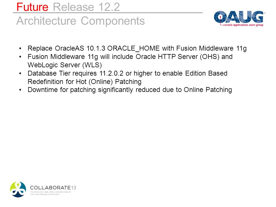 Browser Future Release 12.2 Architecture Components 11.2.0.3 * ORACLE _HOME Replace OracleAS 10.1.3 ORACLE_HOME with Fusion Middleware 11g Fusion Middleware 11g will include Oracle HTTP Server (OHS) and WebLogic Server (WLS) Database Tier requires 11.2.0.2 or higher to enable Edition Based Redefinition for Hot (Online) Patching Downtime for patching significantly reduced due to Online Patching