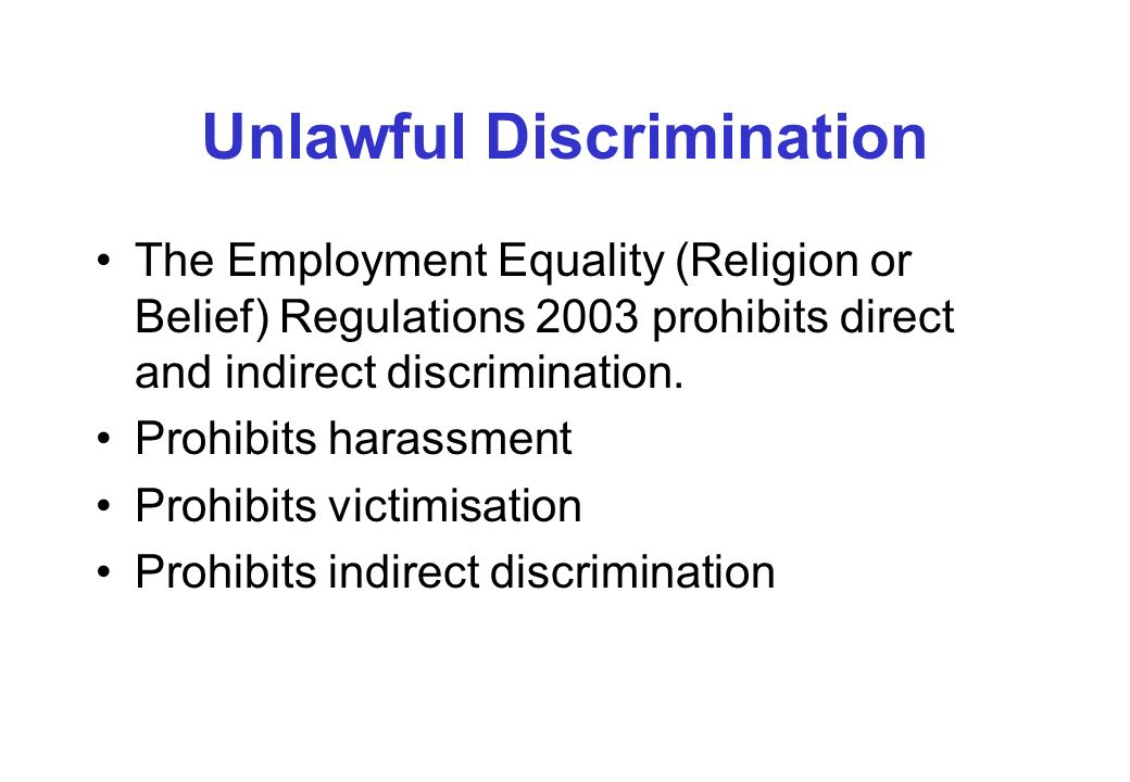 Unlawful Discrimination The Employment Equality (Religion or Belief) Regulations 2003 prohibits direct and indirect discrimination.