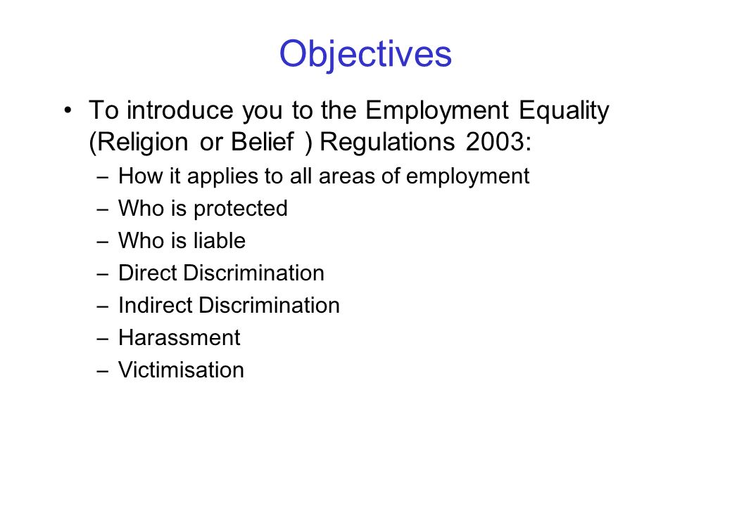 Objectives To introduce you to the Employment Equality (Religion or Belief ) Regulations 2003: –How it applies to all areas of employment –Who is protected –Who is liable –Direct Discrimination –Indirect Discrimination –Harassment –Victimisation