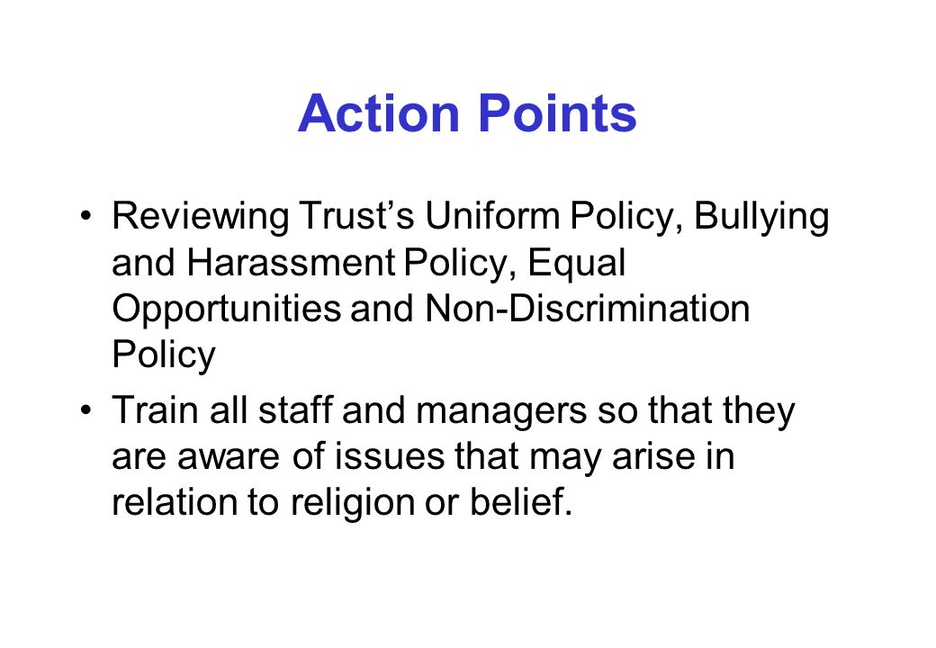 Action Points Reviewing Trusts Uniform Policy, Bullying and Harassment Policy, Equal Opportunities and Non-Discrimination Policy Train all staff and managers so that they are aware of issues that may arise in relation to religion or belief.