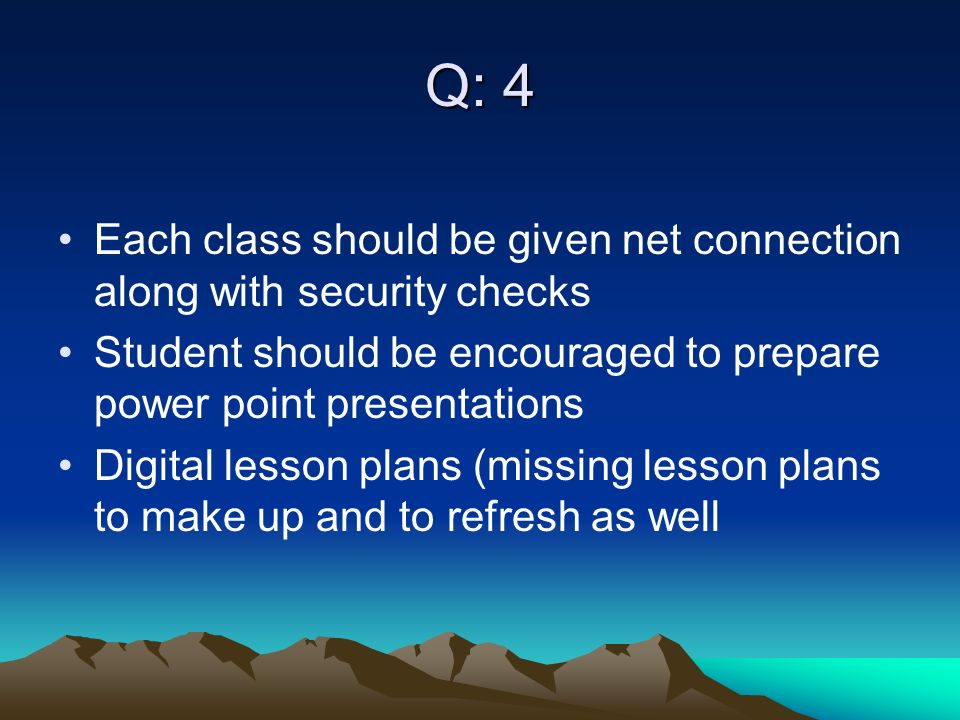 Q: 4 Each class should be given net connection along with security checks Student should be encouraged to prepare power point presentations Digital lesson plans (missing lesson plans to make up and to refresh as well