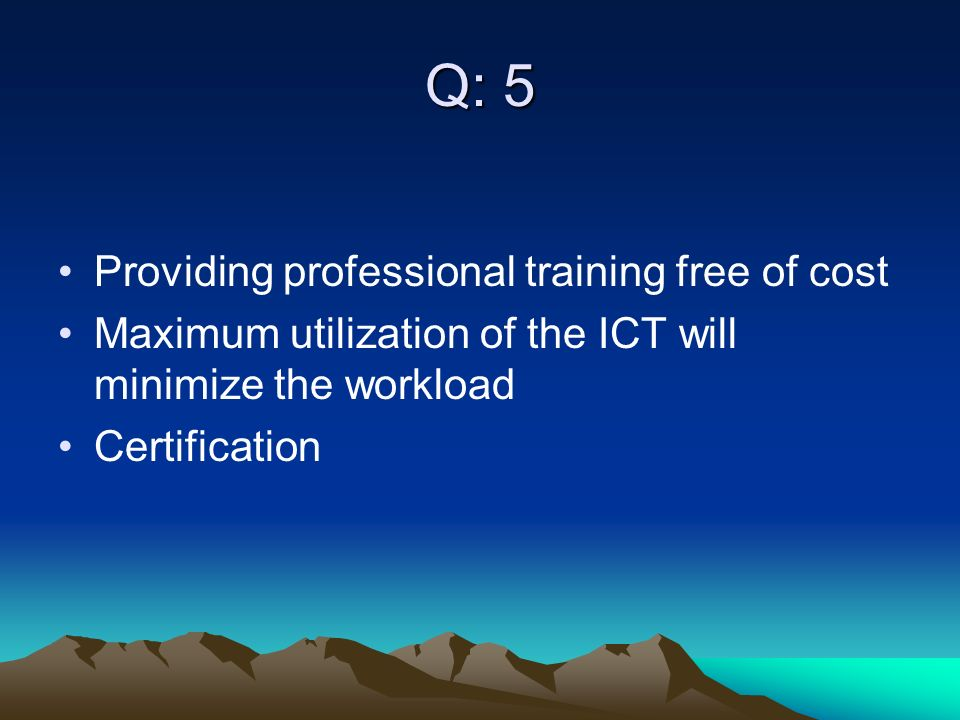Q: 5 Providing professional training free of cost Maximum utilization of the ICT will minimize the workload Certification